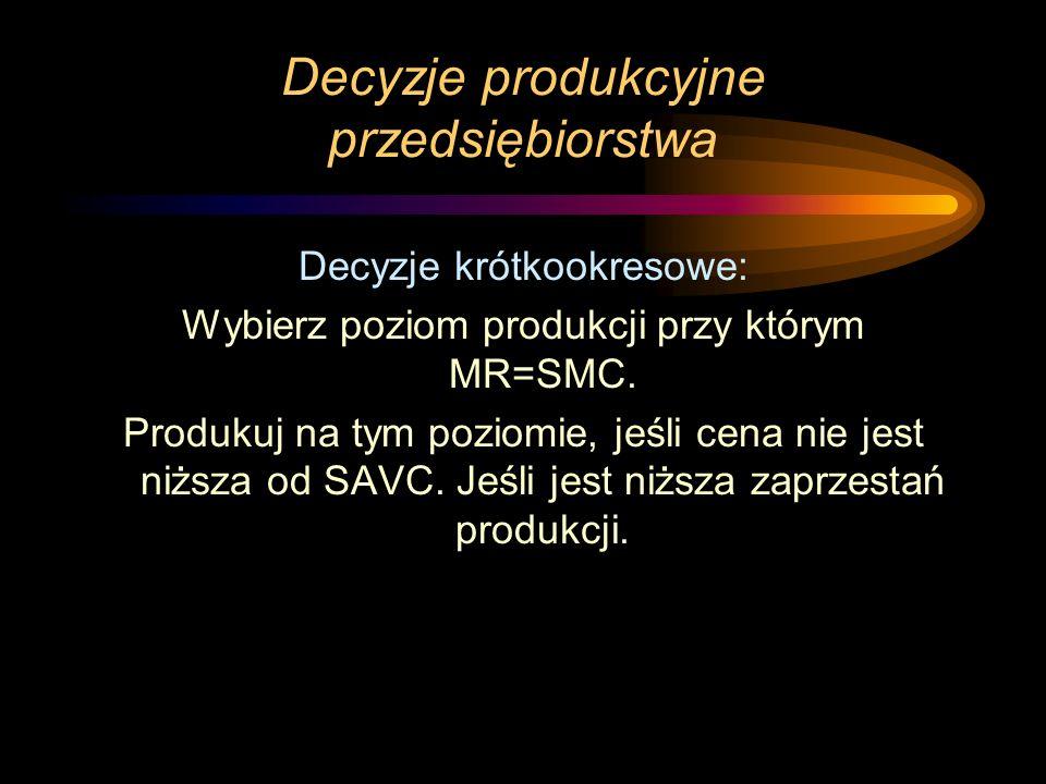 Decyzje produkcyjne przedsiębiorstwa Decyzje krótkookresowe: Wybierz poziom produkcji przy którym MR=SMC. Produkuj na tym poziomie, jeśli cena nie jes