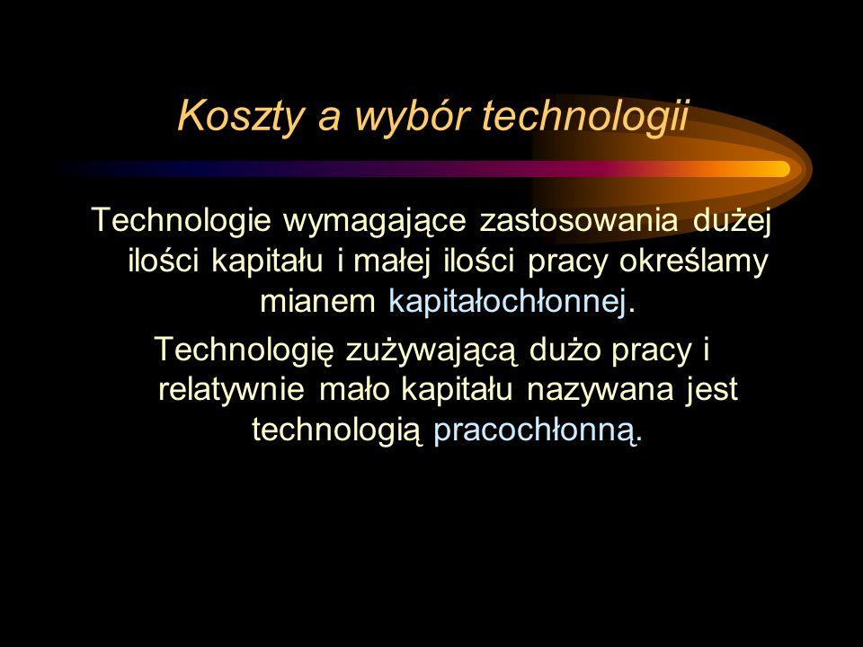 Koszty a wybór technologii Technologie wymagające zastosowania dużej ilości kapitału i małej ilości pracy określamy mianem kapitałochłonnej. Technolog