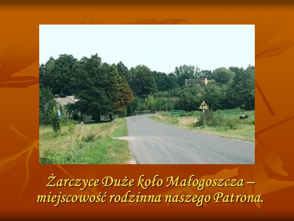 Żarczyce Duże koło Małogoszcza – miejscowość rodzinna naszego Patrona.