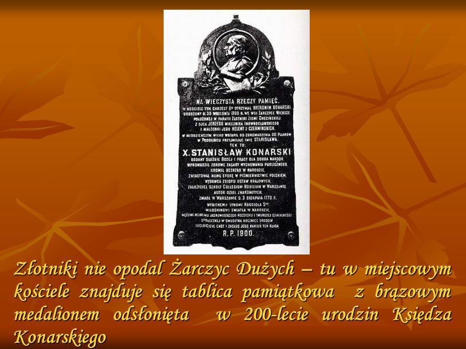 Złotniki nie opodal Żarczyc Dużych – tu w miejscowym kościele znajduje się tablica pamiątkowa z brązowym medalionem odsłonięta w 200-lecie urodzin Ksi