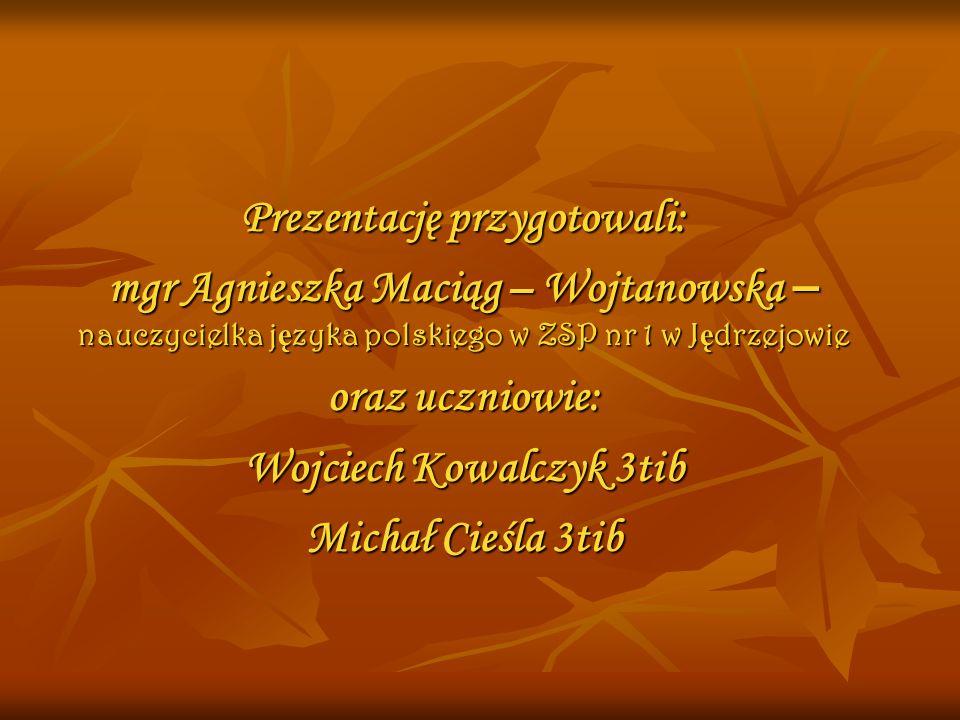 Prezentację przygotowali: mgr Agnieszka Maciąg – Wojtanowska – nauczycielka j ę zyka polskiego w ZSP nr 1 w J ę drzejowie oraz uczniowie: Wojciech Kow