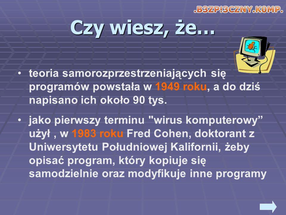 Czy wiesz, że… obecnie nowy komputer jest atakowany przez wirus już w pierwszych dwóch minutach połączenia z Internetem ryzyko, że komputer polskiego internauty zostanie zaatakowany wynosi około 75% jeśli tempo rozpowszechniania wirusów utrzyma się to w 2010 co drugi e-mail będzie zawierał wirusa