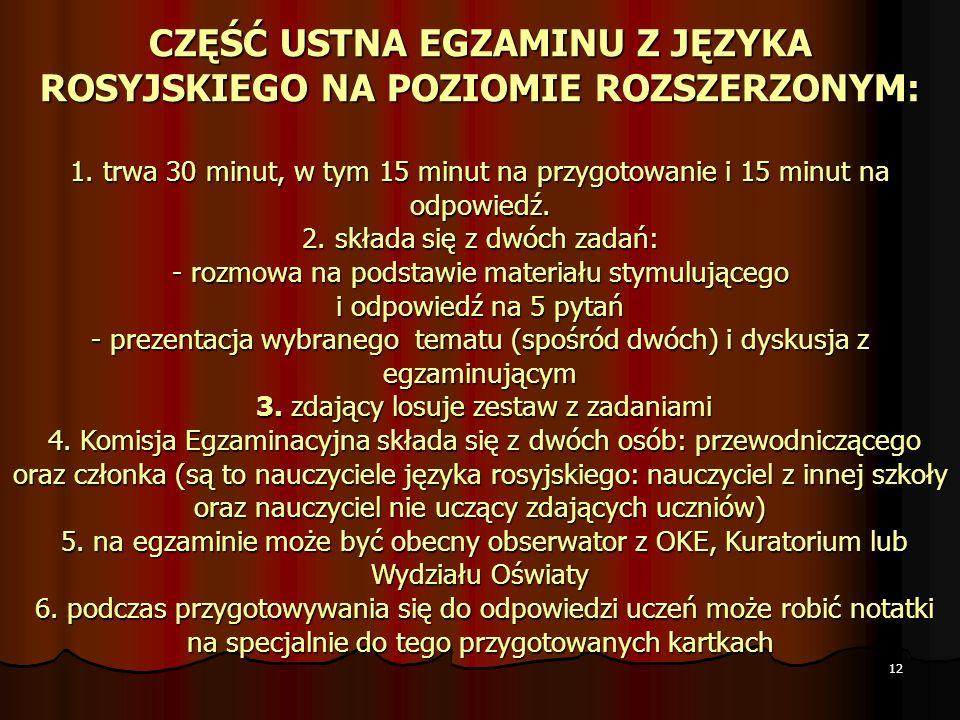 12 CZĘŚĆ USTNA EGZAMINU Z JĘZYKA ROSYJSKIEGO NA POZIOMIE ROZSZERZONYM: 1. trwa 30 minut, w tym 15 minut na przygotowanie i 15 minut na odpowiedź. 2. s