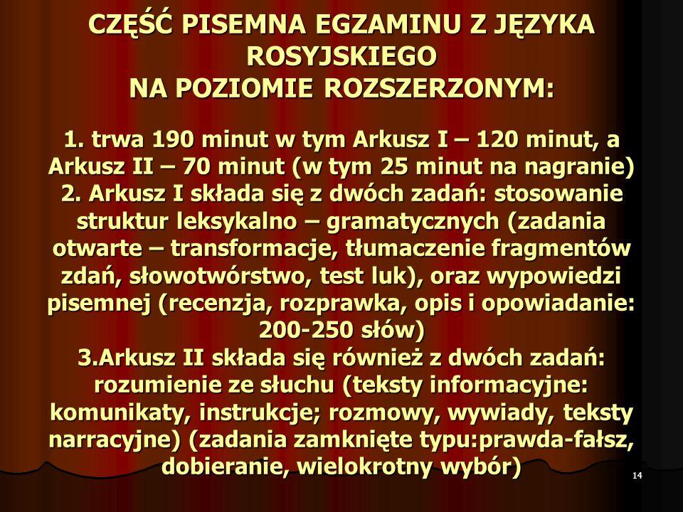 14 CZĘŚĆ PISEMNA EGZAMINU Z JĘZYKA ROSYJSKIEGO NA POZIOMIE ROZSZERZONYM: 1. trwa 190 minut w tym Arkusz I – 120 minut, a Arkusz II – 70 minut (w tym 2