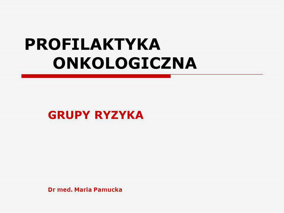 PROFILAKTYKA ONKOLOGICZNA GRUPY RYZYKA Dr med. Maria Pamucka