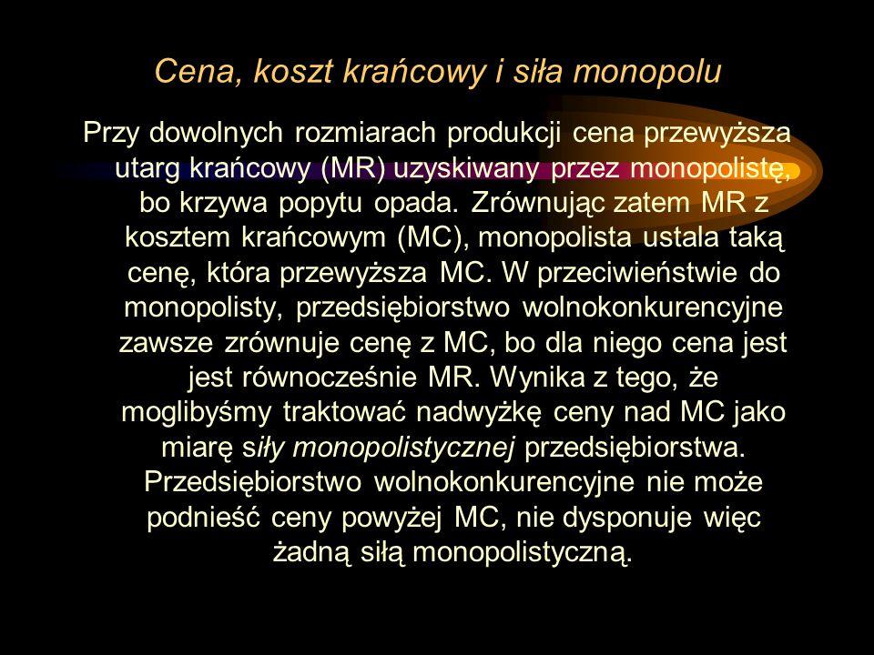 Cena, koszt krańcowy i siła monopolu Przy dowolnych rozmiarach produkcji cena przewyższa utarg krańcowy (MR) uzyskiwany przez monopolistę, bo krzywa p