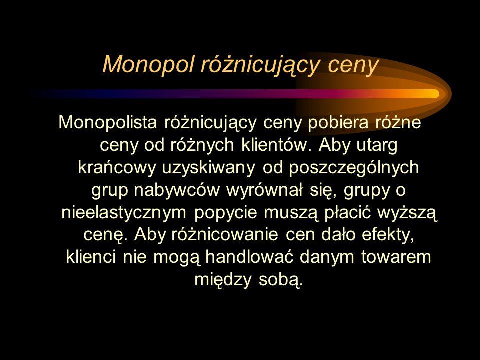 Monopol różnicujący ceny Monopolista różnicujący ceny pobiera różne ceny od różnych klientów. Aby utarg krańcowy uzyskiwany od poszczególnych grup nab