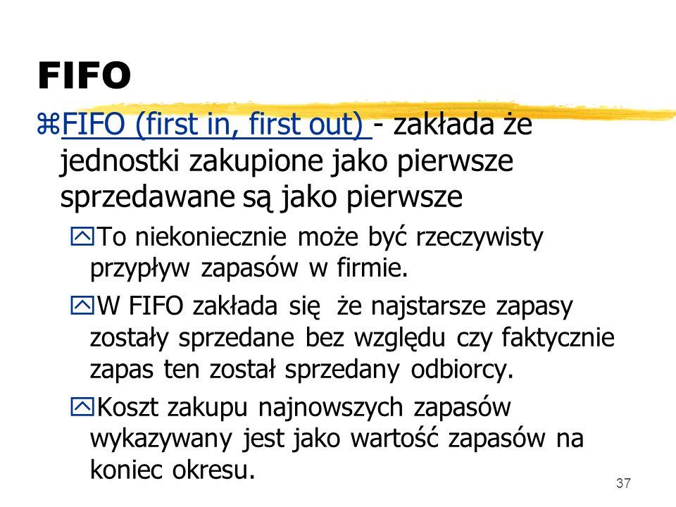37 FIFO zFIFO (first in, first out) - zakłada że jednostki zakupione jako pierwsze sprzedawane są jako pierwsze yTo niekoniecznie może być rzeczywisty
