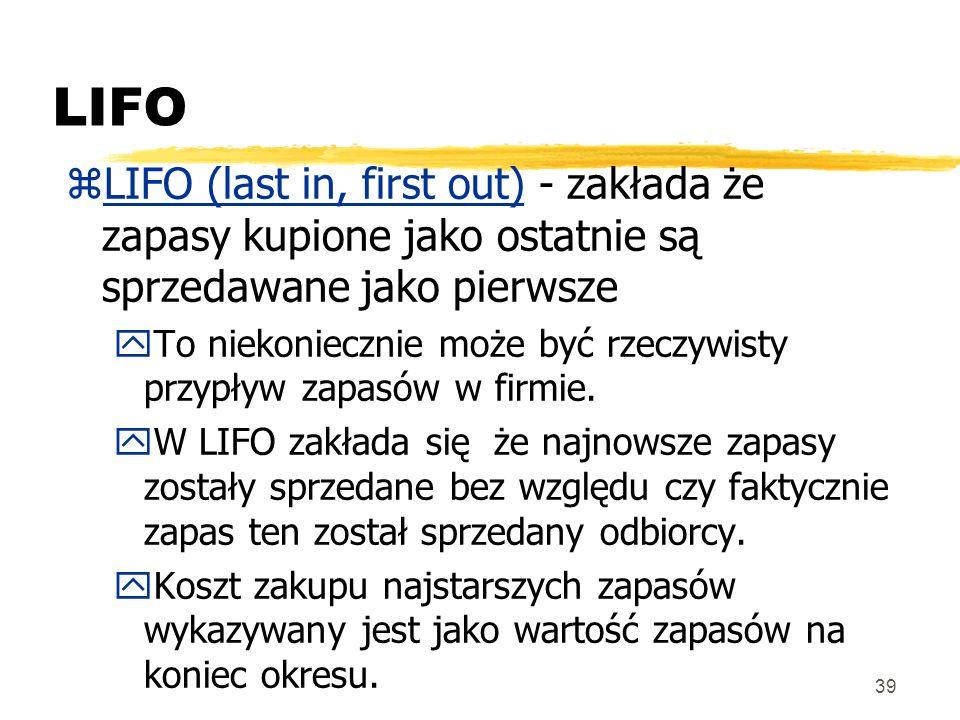 39 LIFO zLIFO (last in, first out) - zakłada że zapasy kupione jako ostatnie są sprzedawane jako pierwsze yTo niekoniecznie może być rzeczywisty przyp