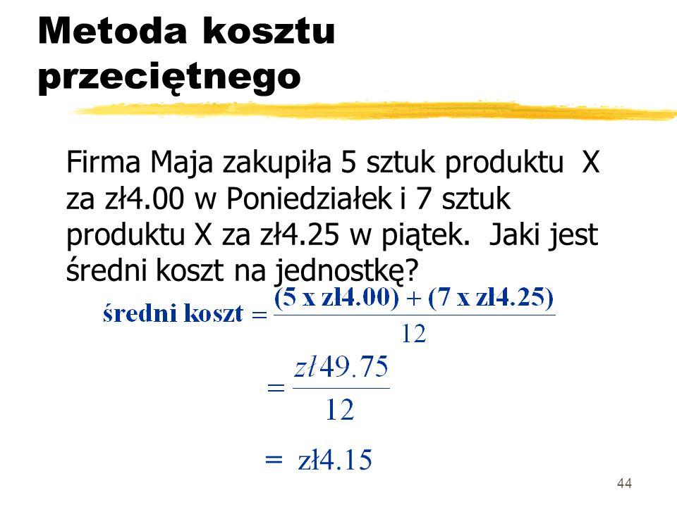 44 Metoda kosztu przeciętnego Firma Maja zakupiła 5 sztuk produktu X za zł4.00 w Poniedziałek i 7 sztuk produktu X za zł4.25 w piątek. Jaki jest średn