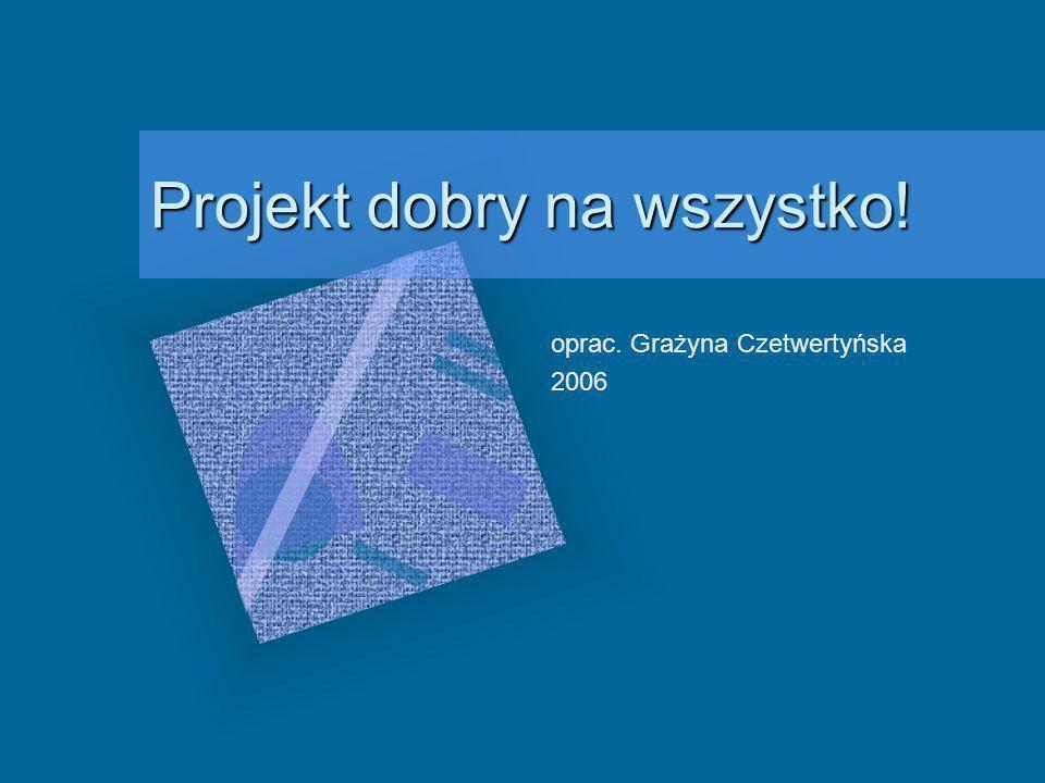 Projekt dobry na wszystko! oprac. Grażyna Czetwertyńska 2006