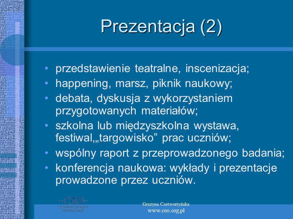 Grażyna Czetwertyńska www.ceo.org.pl Prezentacja (2) przedstawienie teatralne, inscenizacja; happening, marsz, piknik naukowy; debata, dyskusja z wykorzystaniem przygotowanych materiałów; szkolna lub międzyszkolna wystawa, festiwal,targowisko prac uczniów; wspólny raport z przeprowadzonego badania; konferencja naukowa: wykłady i prezentacje prowadzone przez uczniów.