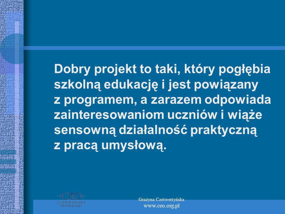 Grażyna Czetwertyńska www.ceo.org.pl Dobry projekt to taki, który pogłębia szkolną edukację i jest powiązany z programem, a zarazem odpowiada zaintere