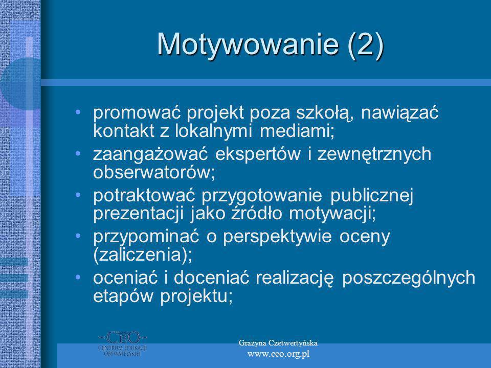 Grażyna Czetwertyńska www.ceo.org.pl Motywowanie (2) promować projekt poza szkołą, nawiązać kontakt z lokalnymi mediami; zaangażować ekspertów i zewnętrznych obserwatorów; potraktować przygotowanie publicznej prezentacji jako źródło motywacji; przypominać o perspektywie oceny (zaliczenia); oceniać i doceniać realizację poszczególnych etapów projektu;