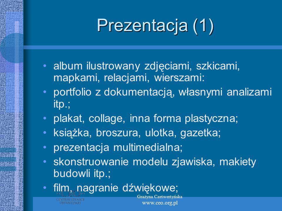 Grażyna Czetwertyńska www.ceo.org.pl Prezentacja (1) album ilustrowany zdjęciami, szkicami, mapkami, relacjami, wierszami: portfolio z dokumentacją, własnymi analizami itp.; plakat, collage, inna forma plastyczna; książka, broszura, ulotka, gazetka; prezentacja multimedialna; skonstruowanie modelu zjawiska, makiety budowli itp.; film, nagranie dźwiękowe;