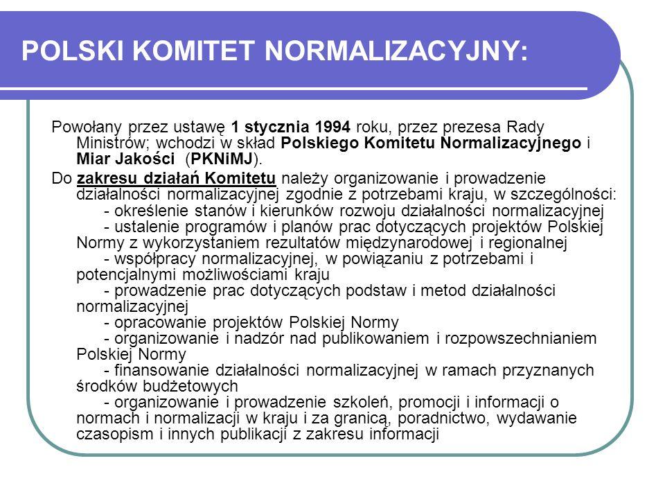 POLSKI KOMITET NORMALIZACYJNY: Powołany przez ustawę 1 stycznia 1994 roku, przez prezesa Rady Ministrów; wchodzi w skład Polskiego Komitetu Normalizac