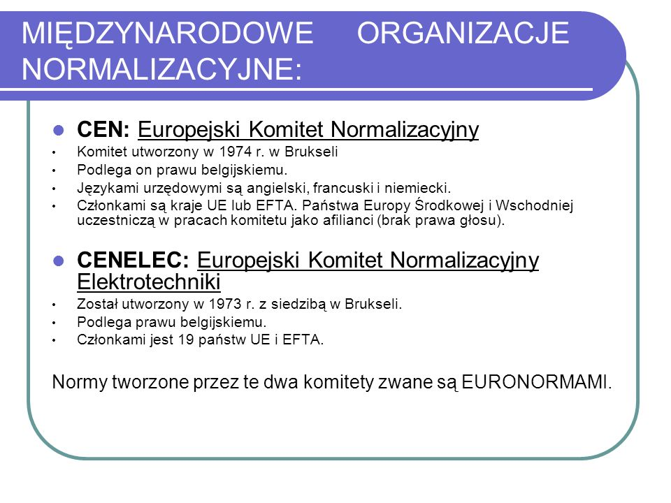 MIĘDZYNARODOWE ORGANIZACJE NORMALIZACYJNE: CEN: Europejski Komitet Normalizacyjny Komitet utworzony w 1974 r. w Brukseli Podlega on prawu belgijskiemu