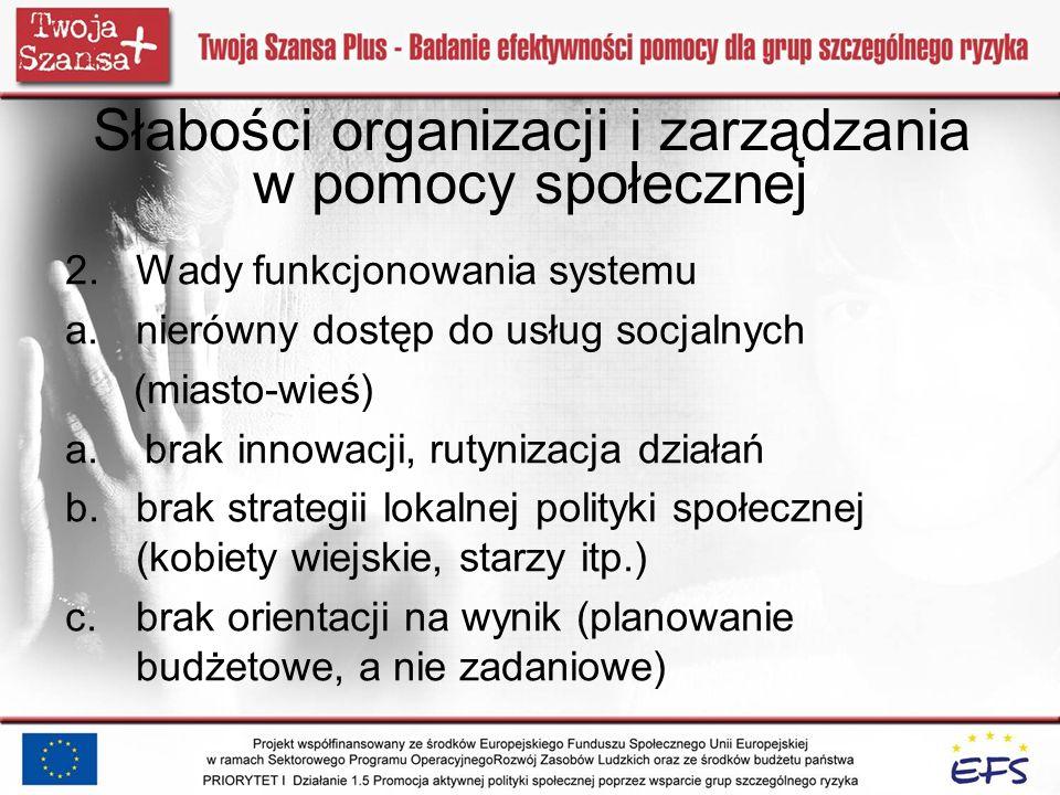 Słabości organizacji i zarządzania w pomocy społecznej 2.Wady funkcjonowania systemu a.nierówny dostęp do usług socjalnych (miasto-wieś) a. brak innow
