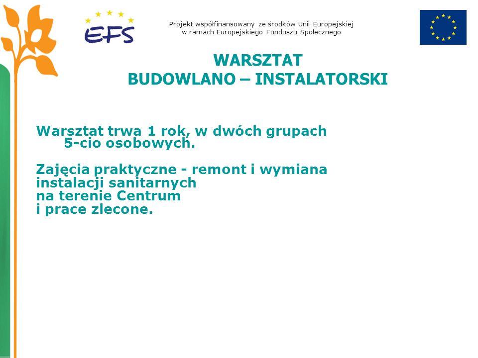 Projekt współfinansowany ze środków Unii Europejskiej w ramach Europejskiego Funduszu Społecznego WARSZTAT BUDOWLANO – INSTALATORSKI Warsztat trwa 1 rok, w dwóch grupach 5-cio osobowych.