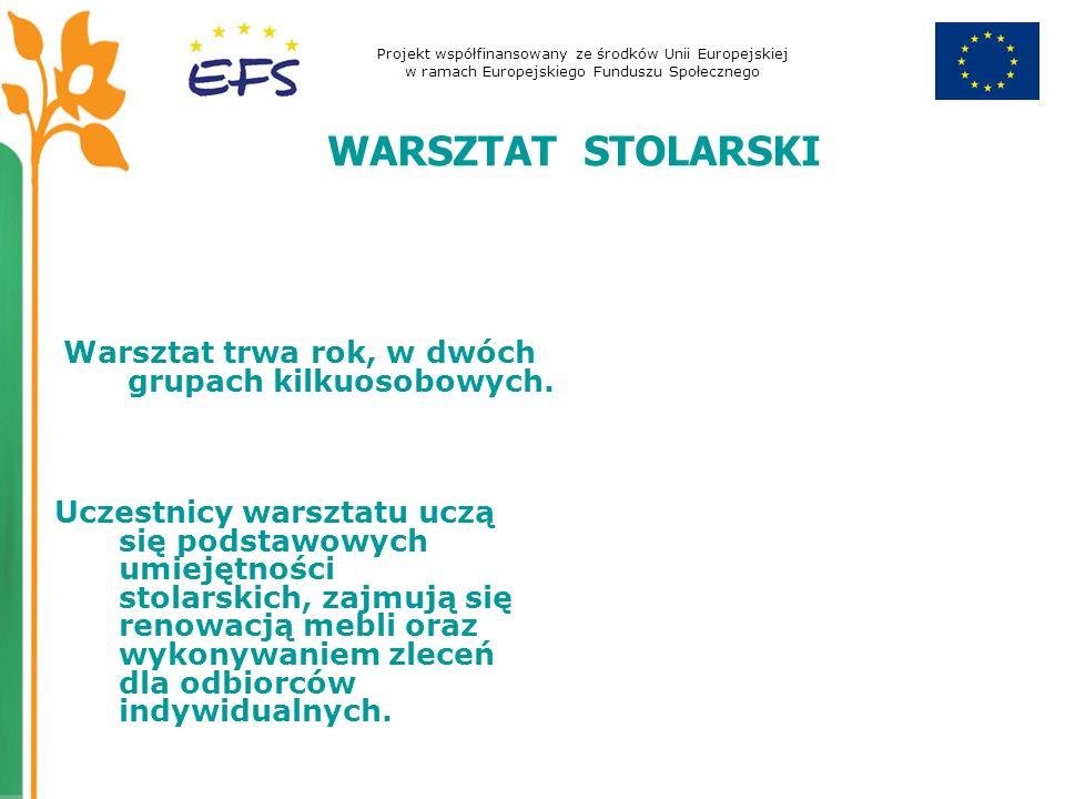 Projekt współfinansowany ze środków Unii Europejskiej w ramach Europejskiego Funduszu Społecznego WARSZTAT STOLARSKI Warsztat trwa rok, w dwóch grupach kilkuosobowych.