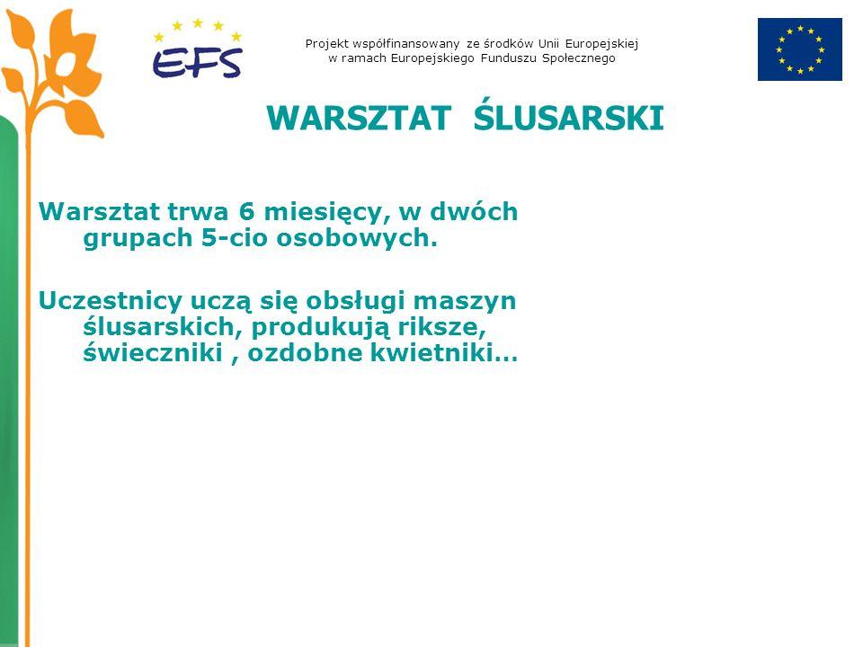 Projekt współfinansowany ze środków Unii Europejskiej w ramach Europejskiego Funduszu Społecznego WARSZTAT ŚLUSARSKI Warsztat trwa 6 miesięcy, w dwóch grupach 5-cio osobowych.