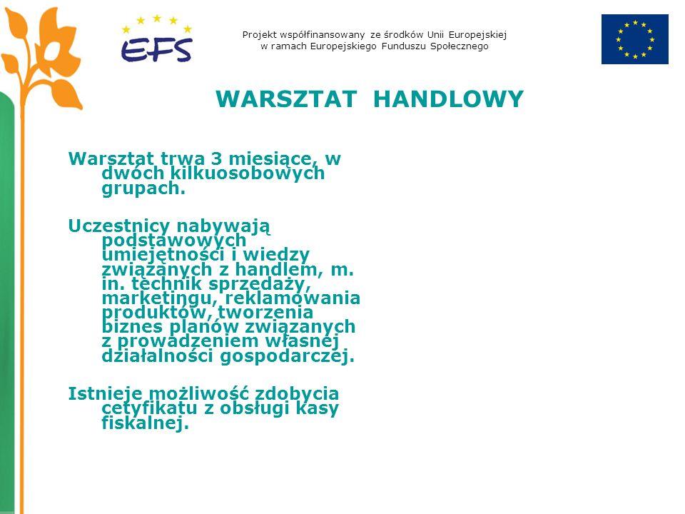Projekt współfinansowany ze środków Unii Europejskiej w ramach Europejskiego Funduszu Społecznego WARSZTAT HANDLOWY Warsztat trwa 3 miesiące, w dwóch kilkuosobowych grupach.