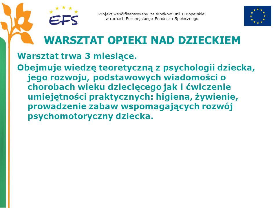 Projekt współfinansowany ze środków Unii Europejskiej w ramach Europejskiego Funduszu Społecznego WARSZTAT OPIEKI NAD DZIECKIEM Warsztat trwa 3 miesią