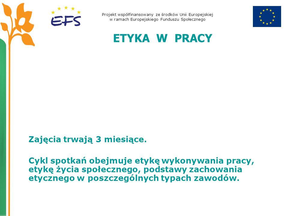 Projekt współfinansowany ze środków Unii Europejskiej w ramach Europejskiego Funduszu Społecznego ETYKA W PRACY Zajęcia trwają 3 miesiące.
