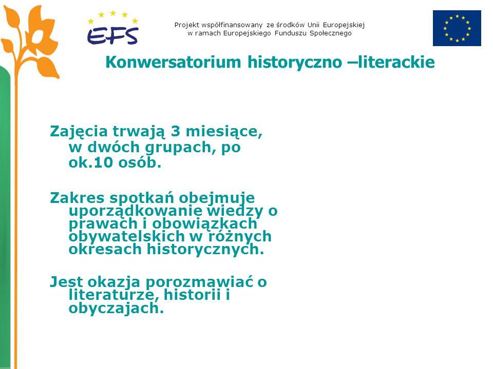 Projekt współfinansowany ze środków Unii Europejskiej w ramach Europejskiego Funduszu Społecznego Konwersatorium historyczno –literackie Zajęcia trwają 3 miesiące, w dwóch grupach, po ok.10 osób.