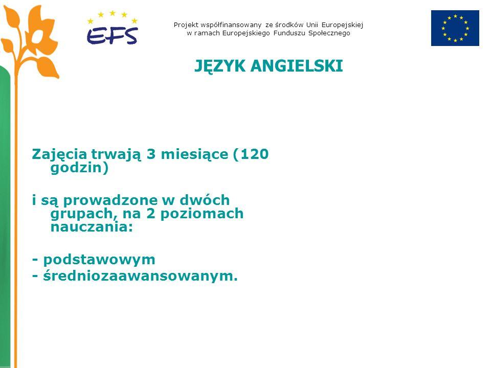 Projekt współfinansowany ze środków Unii Europejskiej w ramach Europejskiego Funduszu Społecznego JĘZYK ANGIELSKI Zajęcia trwają 3 miesiące (120 godzi