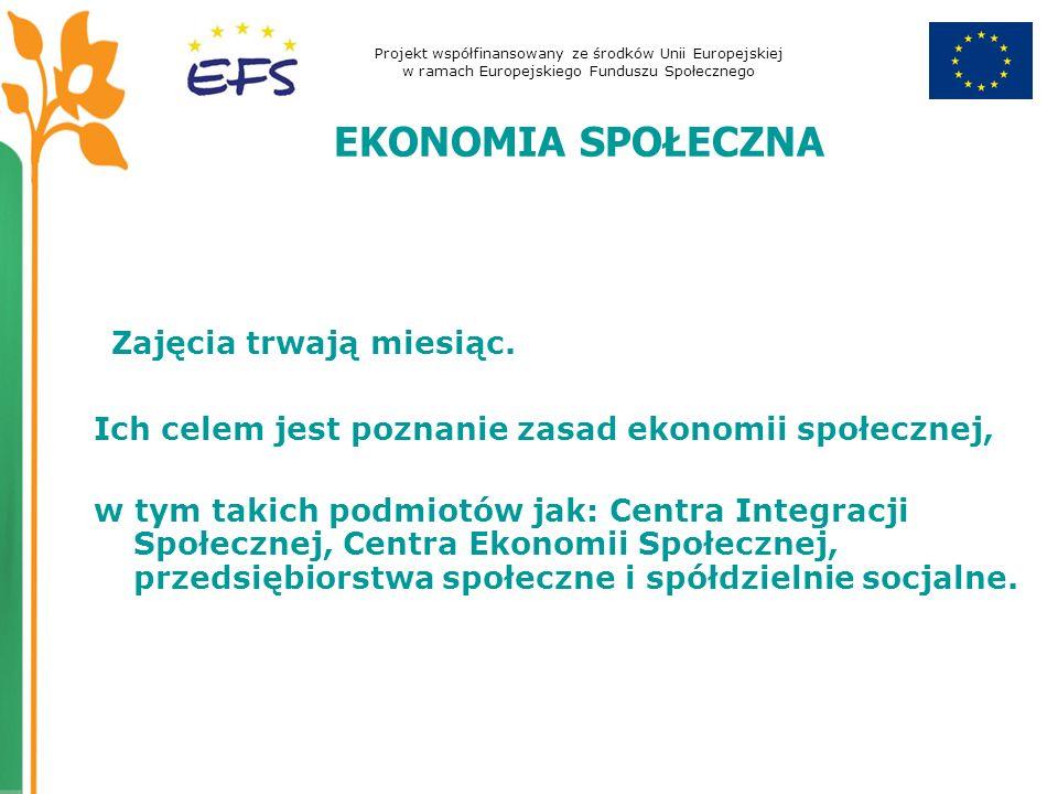 Projekt współfinansowany ze środków Unii Europejskiej w ramach Europejskiego Funduszu Społecznego EKONOMIA SPOŁECZNA Zajęcia trwają miesiąc.