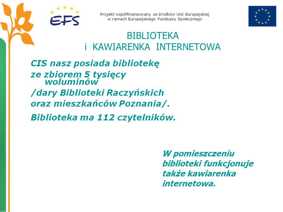 Projekt współfinansowany ze środków Unii Europejskiej w ramach Europejskiego Funduszu Społecznego BIBLIOTEKA i KAWIARENKA INTERNETOWA CIS nasz posiada bibliotekę ze zbiorem 5 tysięcy woluminów /dary Biblioteki Raczyńskich oraz mieszkańców Poznania/.