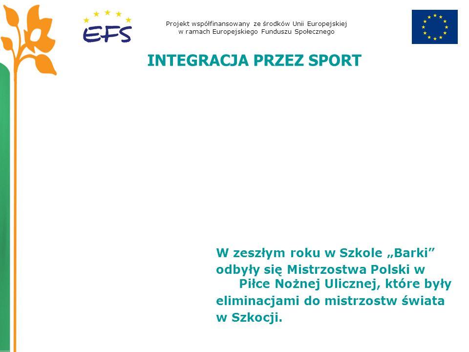 Projekt współfinansowany ze środków Unii Europejskiej w ramach Europejskiego Funduszu Społecznego INTEGRACJA PRZEZ SPORT W zeszłym roku w Szkole Barki