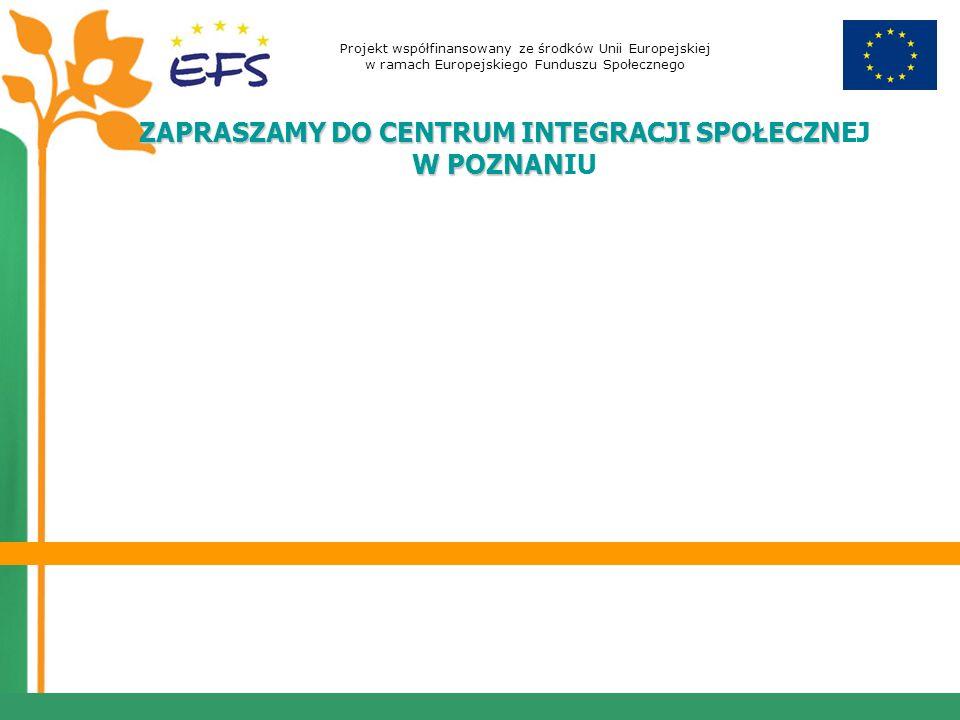 Projekt współfinansowany ze środków Unii Europejskiej w ramach Europejskiego Funduszu Społecznego ZAPRASZAMY DO CENTRUM INTEGRACJI SPOŁECZN W POZNAN ZAPRASZAMY DO CENTRUM INTEGRACJI SPOŁECZNEJ W POZNANIU