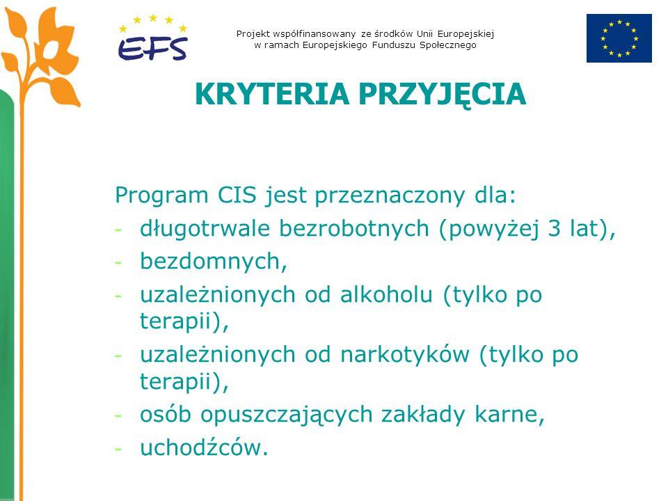 Projekt współfinansowany ze środków Unii Europejskiej w ramach Europejskiego Funduszu Społecznego KRYTERIA PRZYJĘCIA Program CIS jest przeznaczony dla: - długotrwale bezrobotnych (powyżej 3 lat), - bezdomnych, - uzależnionych od alkoholu (tylko po terapii), - uzależnionych od narkotyków (tylko po terapii), - osób opuszczających zakłady karne, - uchodźców.