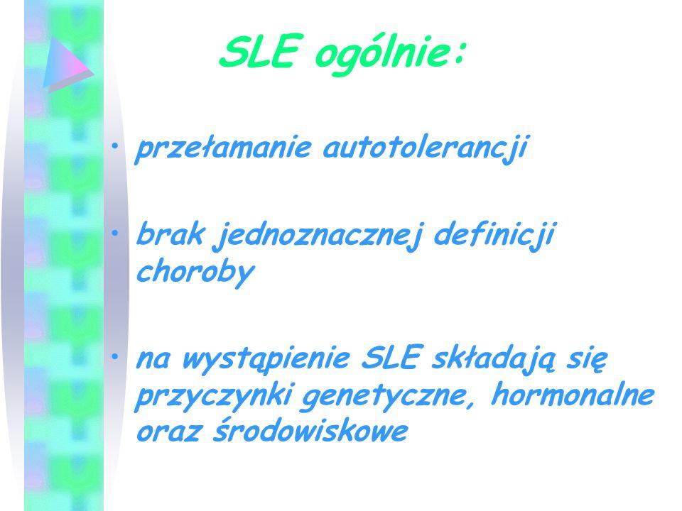 SLE ogólnie: przełamanie autotolerancji brak jednoznacznej definicji choroby na wystąpienie SLE składają się przyczynki genetyczne, hormonalne oraz śr