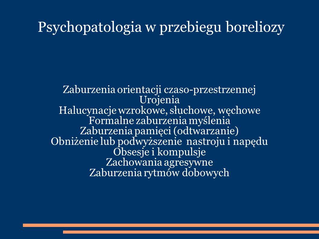 Psychopatologia w przebiegu boreliozy Zaburzenia orientacji czaso-przestrzennej Urojenia Halucynacje wzrokowe, słuchowe, węchowe Formalne zaburzenia myślenia Zaburzenia pamięci (odtwarzanie) Obniżenie lub podwyższenie nastroju i napędu Obsesje i kompulsje Zachowania agresywne Zaburzenia rytmów dobowych