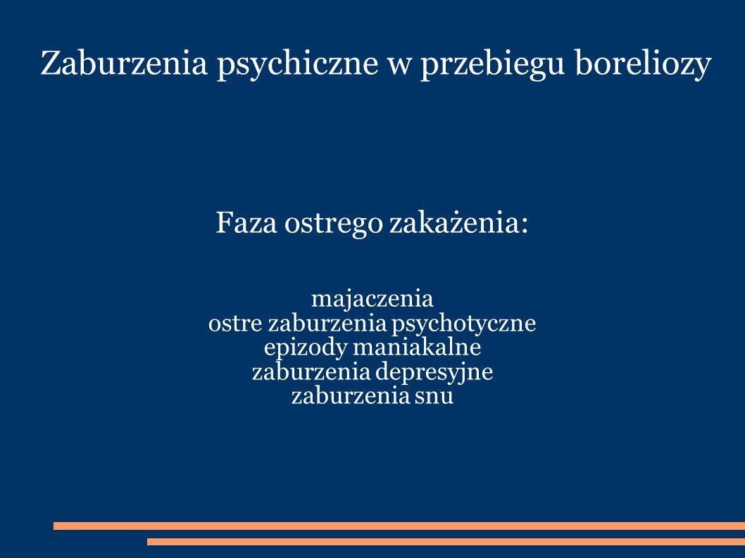 Zaburzenia psychiczne w przebiegu boreliozy Faza ostrego zakażenia: majaczenia ostre zaburzenia psychotyczne epizody maniakalne zaburzenia depresyjne zaburzenia snu