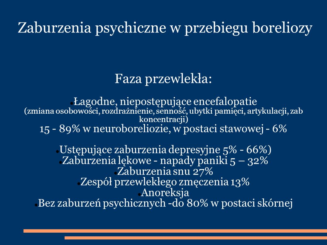 Zaburzenia psychiczne w przebiegu boreliozy Faza przewlekła: Łagodne, niepostępujące encefalopatie (zmiana osobowości, rozdrażnienie, senność, ubytki pamięci, artykulacji, zab koncentracji) 15 - 89% w neuroboreliozie, w postaci stawowej - 6% Ustępujące zaburzenia depresyjne 5% - 66%) Zaburzenia lękowe - napady paniki 5 – 32% Zaburzenia snu 27% Zespół przewlekłego zmęczenia 13% Anoreksja Bez zaburzeń psychicznych -do 80% w postaci skórnej