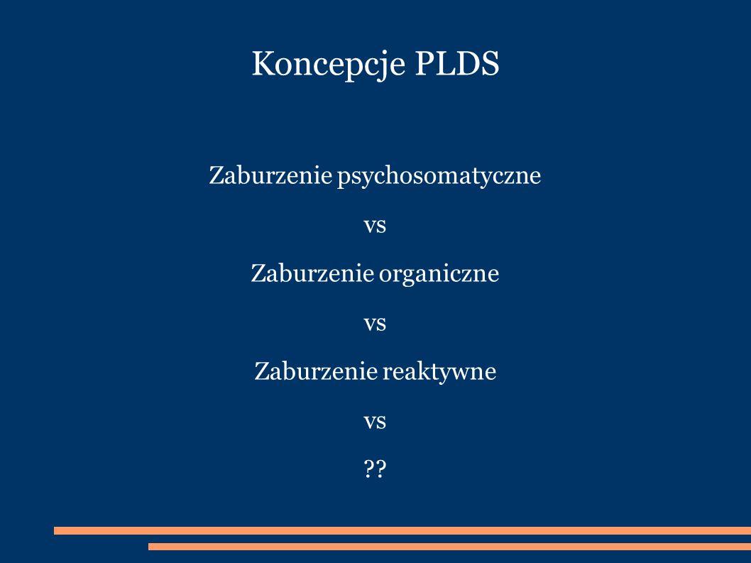 Koncepcje PLDS Zaburzenie psychosomatyczne vs Zaburzenie organiczne vs Zaburzenie reaktywne vs ??