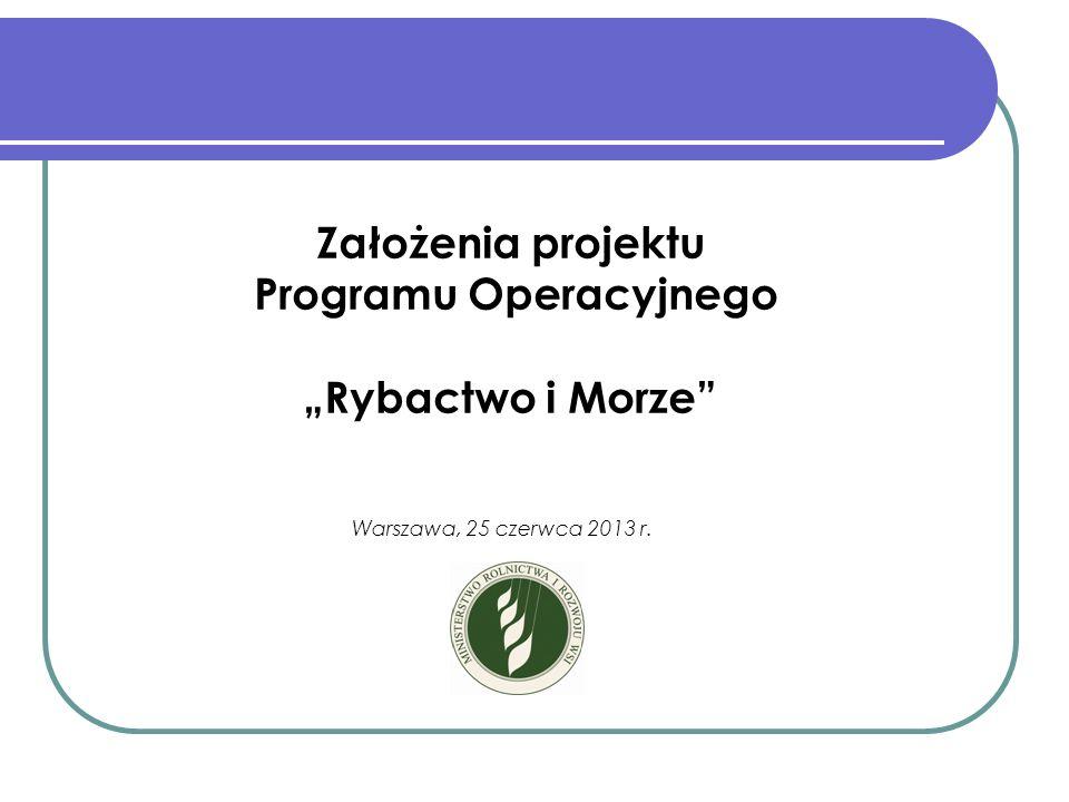 Założenia projektu Programu Operacyjnego Rybactwo i Morze (PO RYBY 2014 – 2020) Warszawa, 25 czerwca 2013 r.