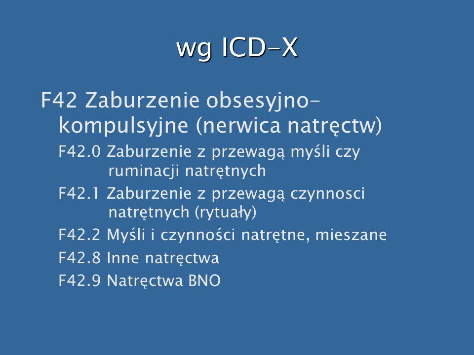 wg ICD-X F42 Zaburzenie obsesyjno- kompulsyjne (nerwica natręctw) F42.0 Zaburzenie z przewagą myśli czy ruminacji natrętnych F42.1 Zaburzenie z przewa
