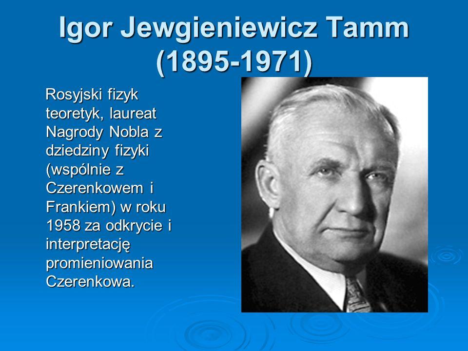 Igor Jewgieniewicz Tamm (1895-1971) Rosyjski fizyk teoretyk, laureat Nagrody Nobla z dziedziny fizyki (wspólnie z Czerenkowem i Frankiem) w roku 1958