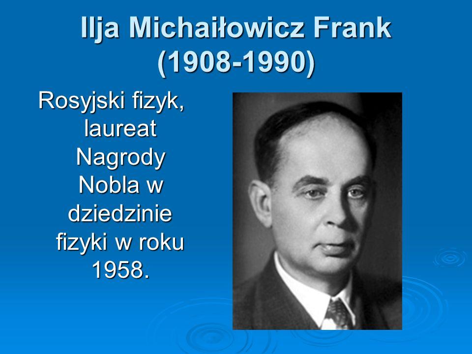 Ilja Michaiłowicz Frank (1908-1990) Rosyjski fizyk, laureat Nagrody Nobla w dziedzinie fizyki w roku 1958.