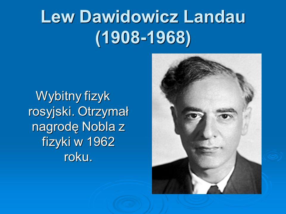 Lew Dawidowicz Landau (1908-1968) Wybitny fizyk rosyjski. Otrzymał nagrodę Nobla z fizyki w 1962 roku.