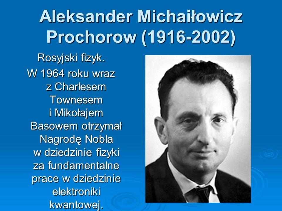 Aleksander Michaiłowicz Prochorow (1916-2002) Rosyjski fizyk. W 1964 roku wraz z Charlesem Townesem i Mikołajem Basowem otrzymał Nagrodę Nobla w dzied