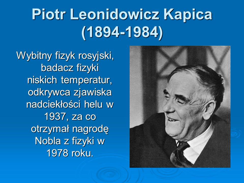 Piotr Leonidowicz Kapica (1894-1984) Wybitny fizyk rosyjski, badacz fizyki niskich temperatur, odkrywca zjawiska nadciekłości helu w 1937, za co otrzy