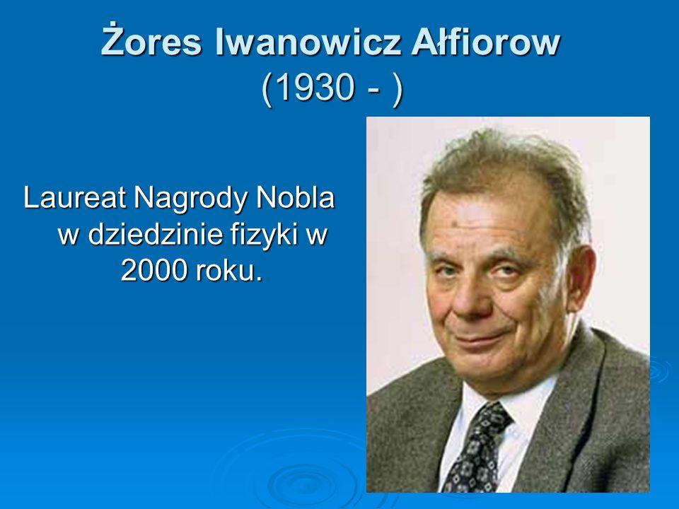 Żores Iwanowicz Ałfiorow (1930 - ) Laureat Nagrody Nobla w dziedzinie fizyki w 2000 roku.