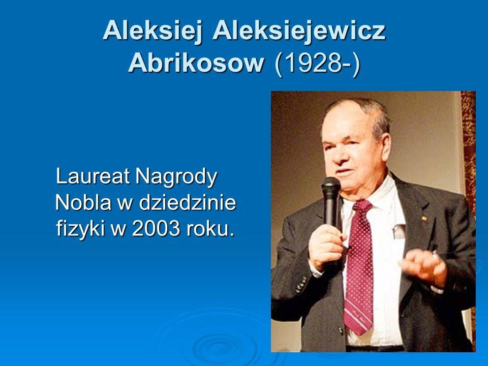 Aleksiej Aleksiejewicz Abrikosow (1928-) Laureat Nagrody Nobla w dziedzinie fizyki w 2003 roku.