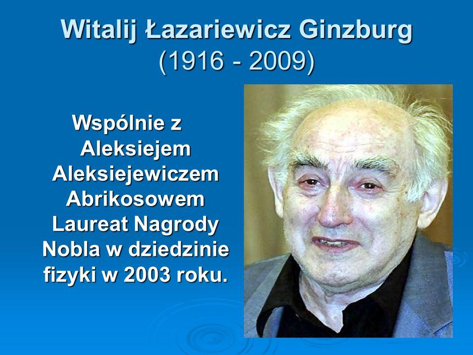 Witalij Łazariewicz Ginzburg (1916 - 2009) Wspólnie z Aleksiejem Aleksiejewiczem Abrikosowem Laureat Nagrody Nobla w dziedzinie fizyki w 2003 roku.